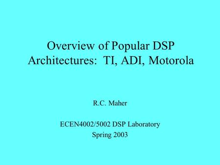 Overview of Popular DSP Architectures: TI, ADI, Motorola R.C. Maher ECEN4002/5002 DSP Laboratory Spring 2003.