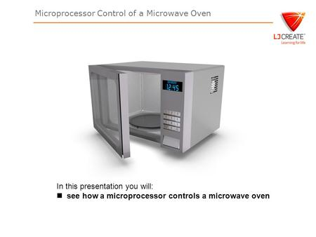 Microprocessor Control of a Microwave Oven In this presentation you will: see how a microprocessor controls a microwave oven.