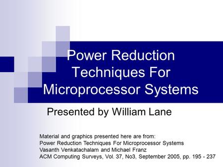 Power Reduction Techniques For Microprocessor Systems Presented by William Lane Material and graphics presented here are from: Power Reduction Techniques.