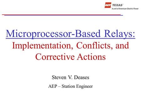 Microprocessor-Based Relays: Implementation, Conflicts, and Corrective Actions Steven V. Deases AEP – Station Engineer.