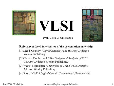 Prof. V.G. OklobdzijaAdvanced Digital Integrated Circuits1 VLSI Prof. Vojin G. Oklobdzija References (used for creation of the presentation material):