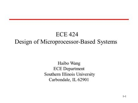 1-1 ECE 424 Design of Microprocessor-Based Systems Haibo Wang ECE Department Southern Illinois University Carbondale, IL 62901.