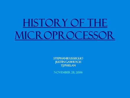 History of the Microprocessor Stephanie Usseglio Justin Gawrych TJ Phelan November 28, 2006.