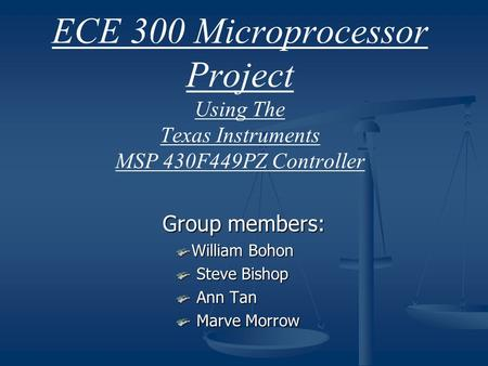 ECE 300 Microprocessor Project Using The Texas Instruments MSP 430F449PZ Controller Group members: William Bohon Steve Bishop Steve Bishop Ann Tan Ann.