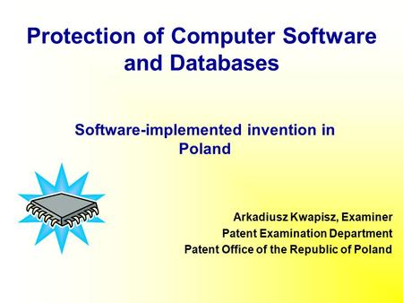 Protection of Computer Software and Databases Arkadiusz Kwapisz, Examiner Patent Examination Department Patent Office of the Republic of Poland Software-implemented.
