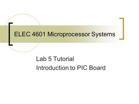 ELEC 4601 Microprocessor Systems Lab 5 Tutorial Introduction to PIC Board.