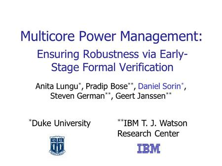 Ensuring Robustness via Early- Stage Formal Verification Multicore Power Management: Anita Lungu *, Pradip Bose **, Daniel Sorin *, Steven German **, Geert.
