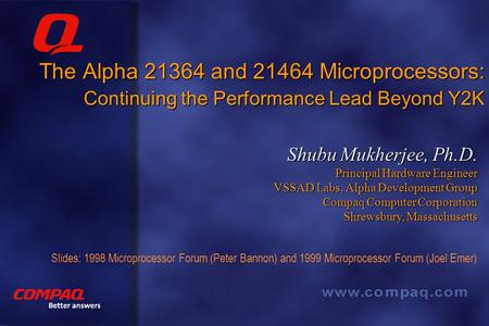 Better answers The Alpha 21364 and 21464 Microprocessors: Continuing the Performance Lead Beyond Y2K Shubu Mukherjee, Ph.D. Principal Hardware Engineer.