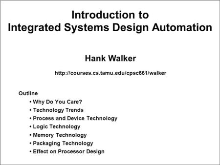 Introduction to Integrated Systems Design Automation Outline Why Do You Care? Technology Trends Process and <strong>Device</strong> Technology Logic Technology Memory Technology.