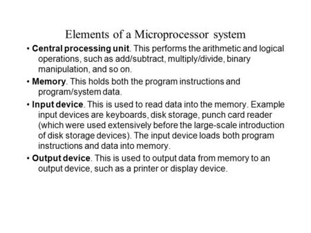 Elements of a Microprocessor system Central processing unit. This performs the arithmetic and logical operations, such as add/subtract, multiply/divide,
