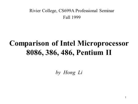 1 Comparison of Intel Microprocessor 8086, 386, 486, Pentium II by Hong Li Rivier College, CS699A Professional Seminar Fall 1999.