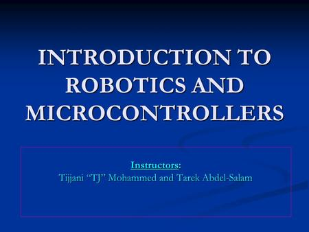"INTRODUCTION TO ROBOTICS AND MICROCONTROLLERS Instructors: Tijjani ""TJ"" Mohammed and Tarek Abdel-Salam."
