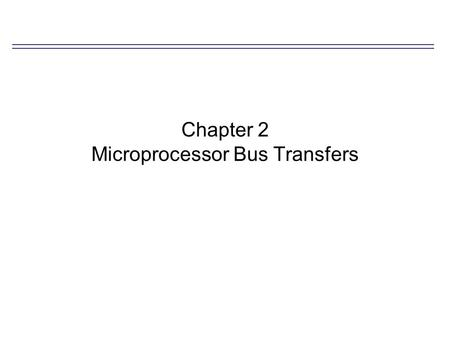 Chapter 2 Microprocessor Bus Transfers. Big- and Little-Endian Ordering Bit-endian processor architecture –High-order-byte-first (H-O-B-F) map the highest-order.