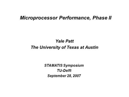 Microprocessor Performance, Phase II Yale Patt The University of Texas at Austin STAMATIS Symposium TU-Delft September 28, 2007.
