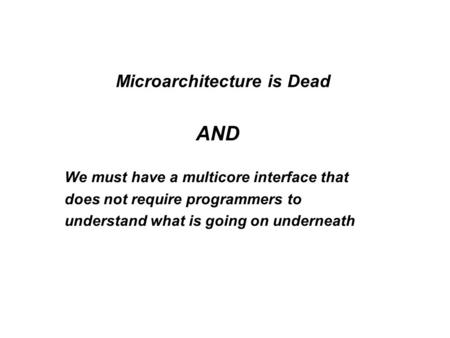 Microarchitecture is Dead AND We must have a multicore interface that does not require programmers to understand what is going on underneath.