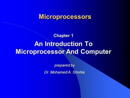Microprocessors Chapter 1 An Introduction To Microprocessor And Computer prepared by Dr. Mohamed A. Shohla.