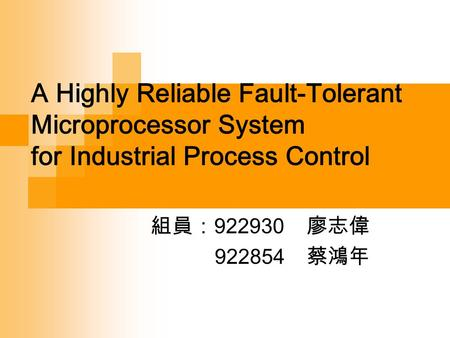 A Highly Reliable Fault-Tolerant Microprocessor System for Industrial Process Control 組員: 922930 廖志偉 922854 蔡鴻年.