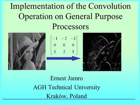 Implementation of the Convolution Operation on General Purpose Processors Ernest Jamro AGH Technical University Kraków, Poland.