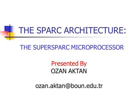 THE SPARC ARCHITECTURE: THE SUPERSPARC MICROPROCESSOR Presented By OZAN AKTAN