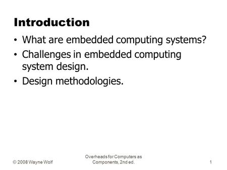 © 2008 Wayne Wolf Overheads for Computers as Components, 2nd ed. Introduction What are embedded computing systems? Challenges in embedded computing system.