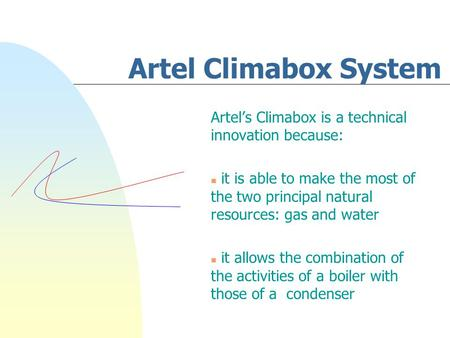 Artel Climabox System Artel's Climabox is a technical innovation because: n it is able to make the most of the two principal natural resources: gas and.