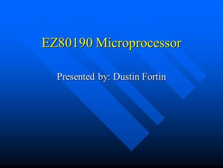 EZ80190 Microprocessor Presented by: Dustin Fortin.