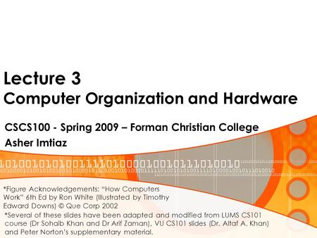 Lecture 3 Computer Organization and Hardware CSCS100 - Spring 2009 – Forman Christian College Asher Imtiaz *Several of these slides have been adapted and.