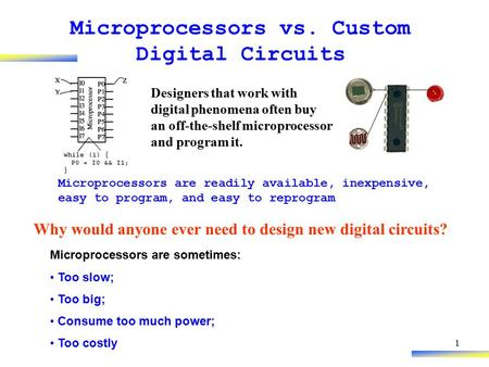 1 Microprocessors vs. Custom Digital Circuits Why would anyone ever need to design new digital circuits? Microprocessors are readily available, inexpensive,