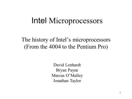 1 Intel Microprocessors The history of Intel's microprocessors (From the 4004 to the Pentium Pro) David Lenhardt Bryan Payne Marcus O'Malley Jonathan Taylor.