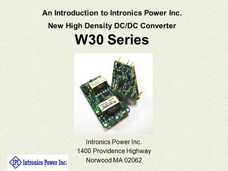 An Introduction to Intronics Power Inc. New High Density DC/DC Converter W30 Series Intronics Power Inc. 1400 Providence Highway Norwood MA 02062.