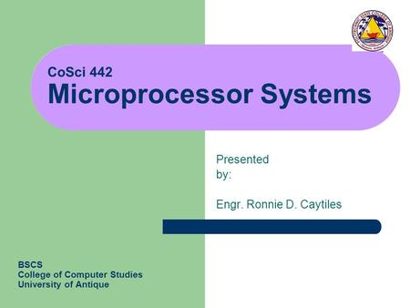 CoSci 442 Microprocessor Systems Presented by: Engr. Ronnie D. Caytiles BSCS College of Computer Studies University of Antique.
