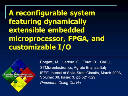 A reconfigurable system featuring dynamically extensible embedded microprocessor, FPGA, and customizable I/O Borgatti, M. Lertora, F. Foret, B. Cali, L.