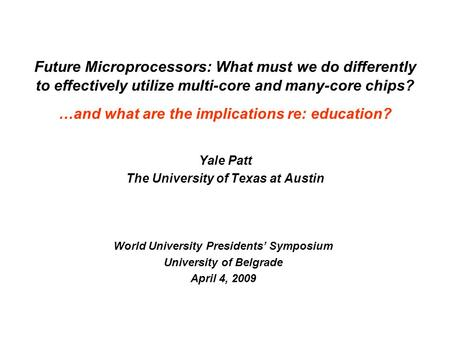 Yale Patt The University of Texas at Austin World University Presidents' Symposium University of Belgrade April 4, 2009 Future Microprocessors: What must.