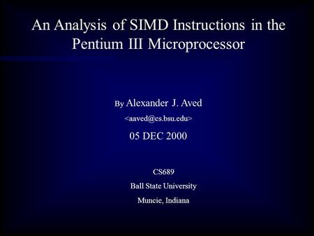 An Analysis of SIMD Instructions in the Pentium III Microprocessor By Alexander J. Aved 05 DEC 2000 CS689 Ball State University Muncie, Indiana.