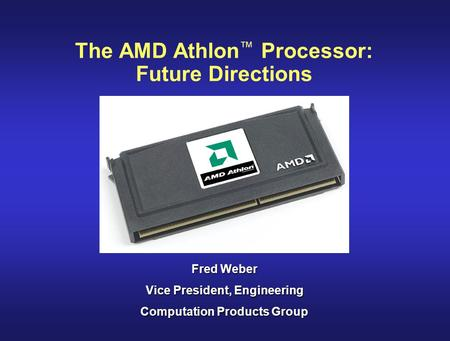 The AMD Athlon ™ Processor: Future Directions Fred Weber Vice President, Engineering Computation Products Group.