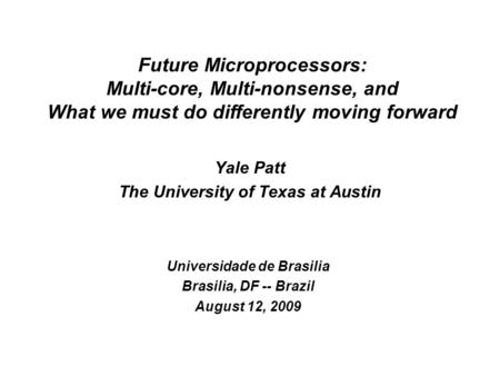 Yale Patt The University of Texas at Austin Universidade de Brasilia Brasilia, DF -- Brazil August 12, 2009 Future Microprocessors: Multi-core, Multi-nonsense,