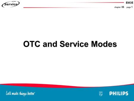 EM3E chapter 05 page 1 OTC and Service Modes. EM3E chapter 05 page 2 Microprocessor OTC OTC Service Modes Compair Circuits connected on the I2C Service.