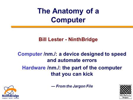 Computer /nm./: a device designed to speed and automate errors Hardware /nm./: the part of the computer that you can kick — From the Jargon File The Anatomy.