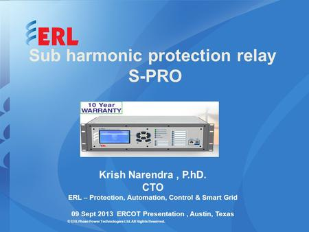© ERLPhase Power Technologies Ltd. All Rights Reserved. Sub harmonic protection relay S-PRO Krish Narendra, P.hD. CTO ERL – Protection, Automation, Control.