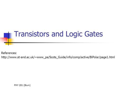 PHY 201 (Blum) Transistors and Logic Gates References:
