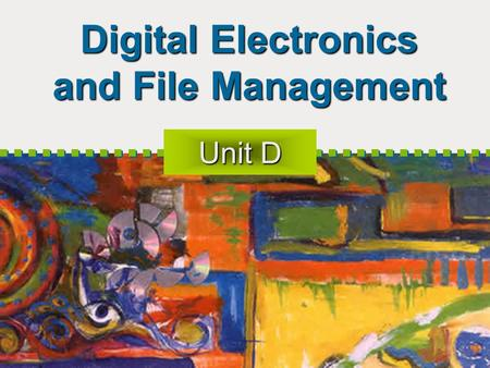 Digital Electronics and File Management Unit D. Objectives Introduce Digital Data Representation Introduce Integrated Circuits Explore Microprocessor.