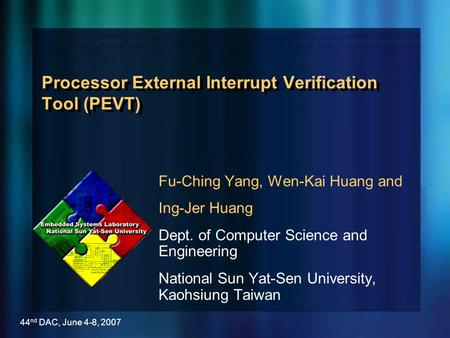 44 nd DAC, June 4-8, 2007 Processor External Interrupt Verification Tool (PEVT) Fu-Ching Yang, Wen-Kai Huang and Ing-Jer Huang Dept. of Computer Science.