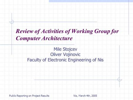 Nis, March 4th, 2005Public Reporting on Project Results Review of Activities of Working Group for Computer Architecture Mile Stojcev Oliver Vojinovic Faculty.