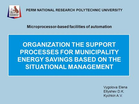 ORGANIZATION THE SUPPORT PROCESSES FOR MUNICIPALITY ENERGY SAVINGS BASED ON THE SITUATIONAL MANAGEMENT PERM NATIONAL RESEARCH POLYTECHNIC UNIVERSITY Microprocessor-based.