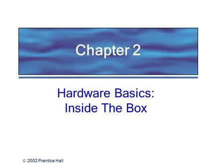  2002 Prentice Hall Hardware Basics: Inside The Box Chapter 2.