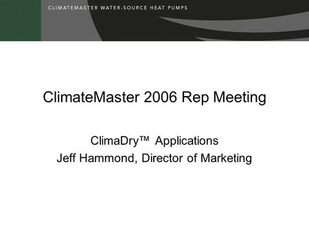 ClimateMaster 2006 Rep Meeting ClimaDry™ Applications Jeff Hammond, Director of Marketing.