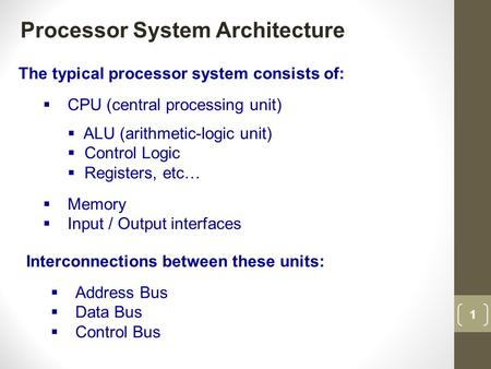 1 Processor System Architecture The typical processor system consists of:  CPU (central processing unit)  ALU (arithmetic-logic unit)  Control Logic.