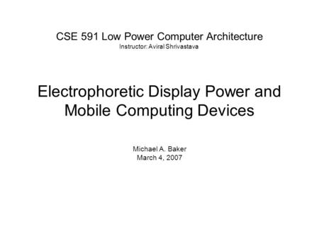 Electrophoretic Display Power and Mobile Computing Devices Michael A. Baker March 4, 2007 CSE 591 Low Power Computer Architecture Instructor: Aviral Shrivastava.