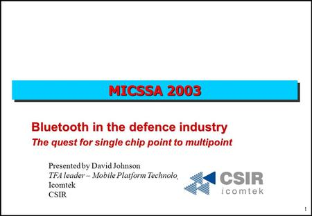 1 MICSSA 2003 Bluetooth in the defence industry The quest for single chip point to multipoint Presented by David Johnson TFA leader – Mobile Platform Technologies.