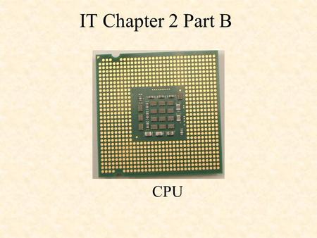 IT Chapter 2 Part B CPU. The CPU is contained on a single integrated circuit called the microprocessor. Often referred to as the brains of a computer.